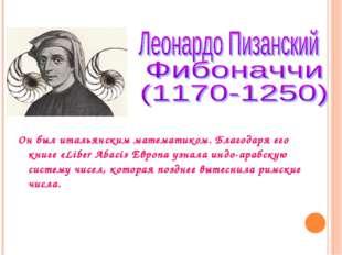 Он был итальянским математиком. Благодаря его книге «Liber Abaci» Европа узна