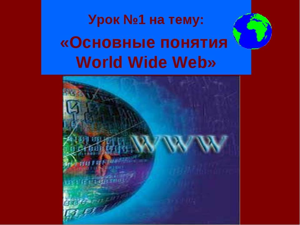 Урок №1 на тему: «Основные понятия World Wide Web»