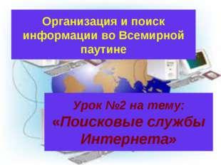 Урок №2 на тему: «Поисковые службы Интернета» Организация и поиск информации