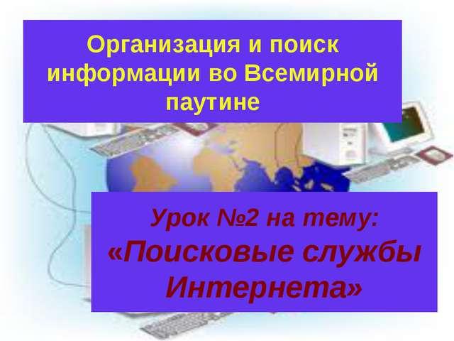 Урок №2 на тему: «Поисковые службы Интернета» Организация и поиск информации...