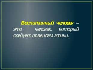 Воспитанный человек – это человек, который следует правилам этики.