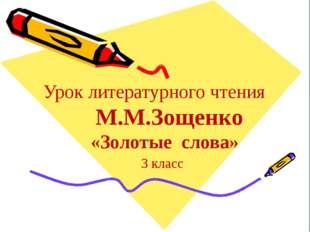 Урок литературного чтения М.М.Зощенко «Золотые слова» 3 класс