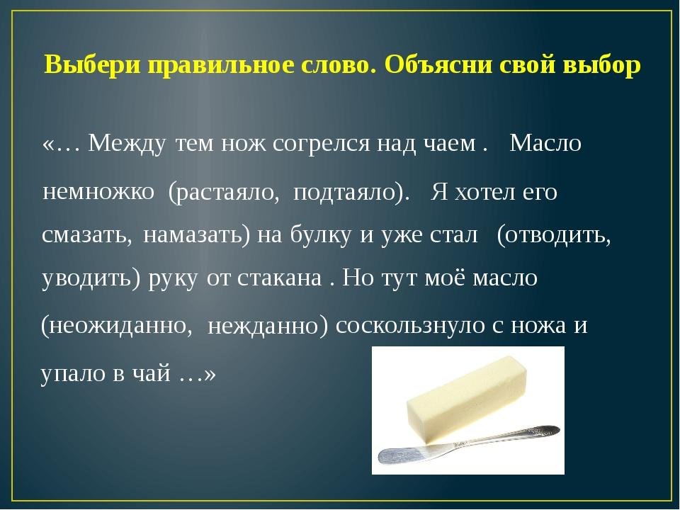 Выбери правильное слово. Объясни свой выбор «… Между тем нож согрелся над чае...