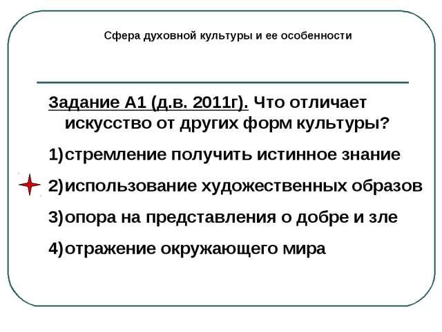 Сфера духовной культуры и ее особенности Задание А1 (д.в. 2011г). Что отличае...