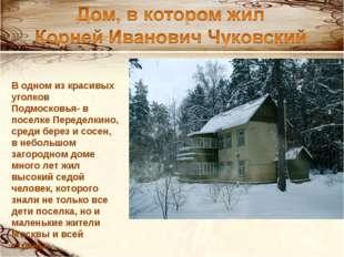 В одном из красивых уголков Подмосковья- в поселке Переделкино, среди берез и