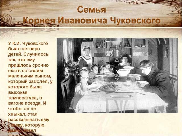 У К.И. Чуковского было четверо детей. Случилось так, что ему пришлось срочно...
