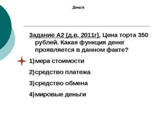 Задание А2 (д.в. 2011г). Цена торта 350 рублей. Какая функция денег проявляет