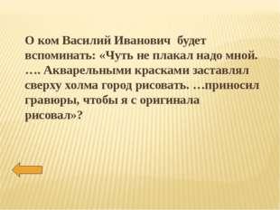 О ком Василий Иванович будет вспоминать: «Чуть не плакал надо мной. …. Аквар