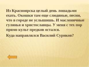 Из Красноярска целый день лошадьми ехать. Окошки там еще слюдяные, песни, что