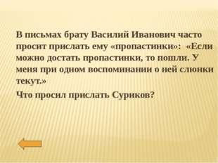 В письмах брату Василий Иванович часто просит прислать ему «пропастинки»: «Ес
