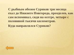 С рыбным обозом Суриков три месяца ехал до Нижнего Новгорода, преодолев, как