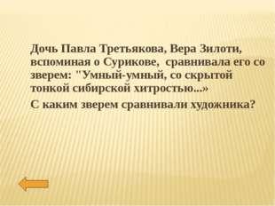 Дочь Павла Третьякова, Вера Зилоти, вспоминая о Сурикове, сравнивала его со з