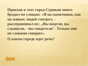 Приехав в этот город Суриков много бродил по улицам: «Я на памятники, как на
