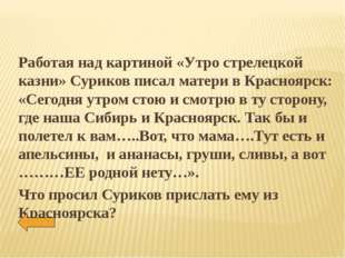 Работая над картиной «Утро стрелецкой казни» Суриков писал матери в Красноярс