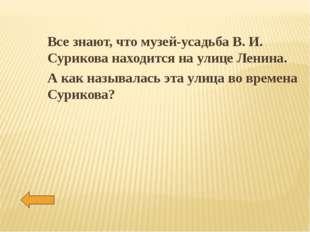 Все знают, что музей-усадьба В. И. Сурикова находится на улице Ленина. А как