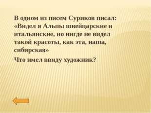 В одном из писем Суриков писал: «Видел я Альпы швейцарские и итальянские, но