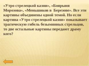 «Утро стрелецкой казни», «Боярыня Морозова», «Меньшиков в Березове». Все эти