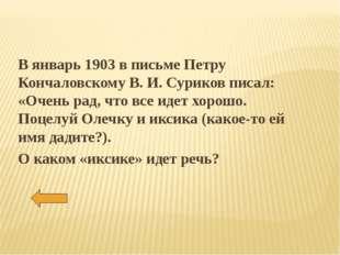 В январь 1903 в письме Петру Кончаловскому В. И. Суриков писал: «Очень рад, ч