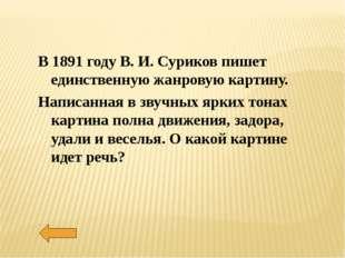 В 1891 году В. И. Суриков пишет единственную жанровую картину. Написанная в