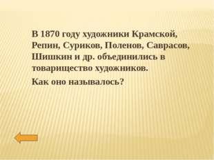 В 1870 году художники Крамской, Репин, Суриков, Поленов, Саврасов, Шишкин и д