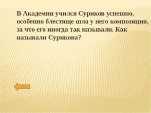 В Академии учился Суриков успешно, особенно блестяще шла у него композиция, з