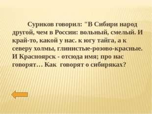 """Суриков говорил: """"В Сибири народ другой, чем в России: вольный, смелый. И кр"""