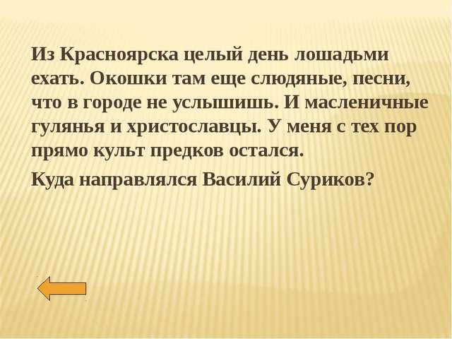 Из Красноярска целый день лошадьми ехать. Окошки там еще слюдяные, песни, что...