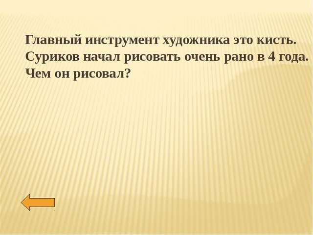 Главный инструмент художника это кисть. Суриков начал рисовать очень рано в 4...