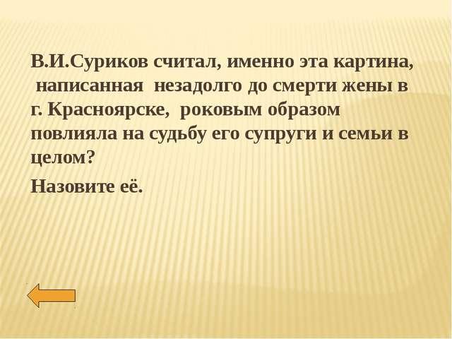 В.И.Суриков считал, именно эта картина, написанная незадолго до смерти жены в...