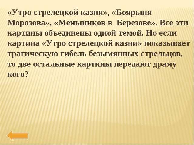 «Утро стрелецкой казни», «Боярыня Морозова», «Меньшиков в Березове». Все эти...