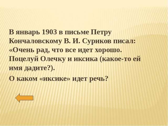 В январь 1903 в письме Петру Кончаловскому В. И. Суриков писал: «Очень рад, ч...
