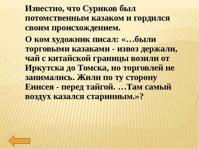 Известно, что Суриков был потомственным казаком и гордился своим происхождени...