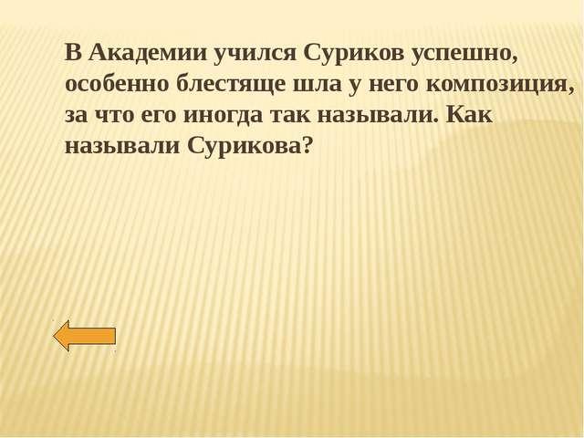 В Академии учился Суриков успешно, особенно блестяще шла у него композиция, з...