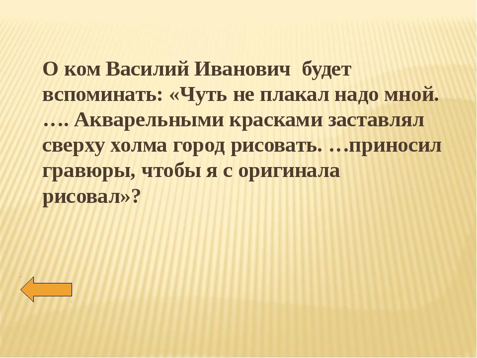 О ком Василий Иванович будет вспоминать: «Чуть не плакал надо мной. …. Аквар...
