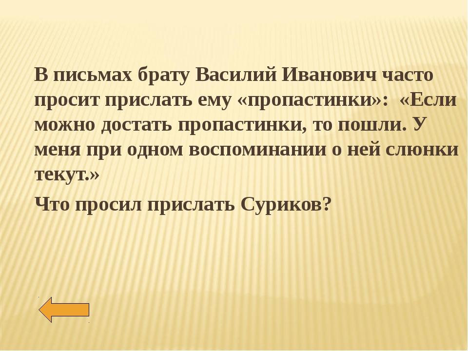 В письмах брату Василий Иванович часто просит прислать ему «пропастинки»: «Ес...