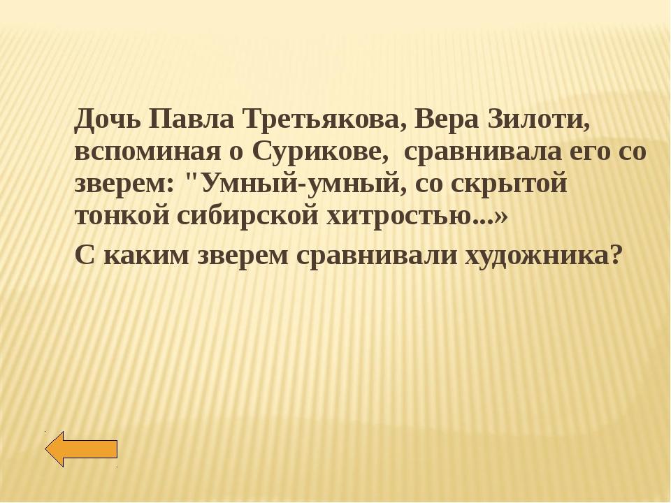 Дочь Павла Третьякова, Вера Зилоти, вспоминая о Сурикове, сравнивала его со з...