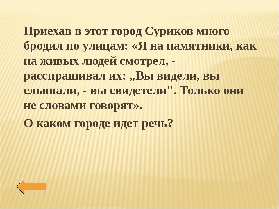 Приехав в этот город Суриков много бродил по улицам: «Я на памятники, как на...