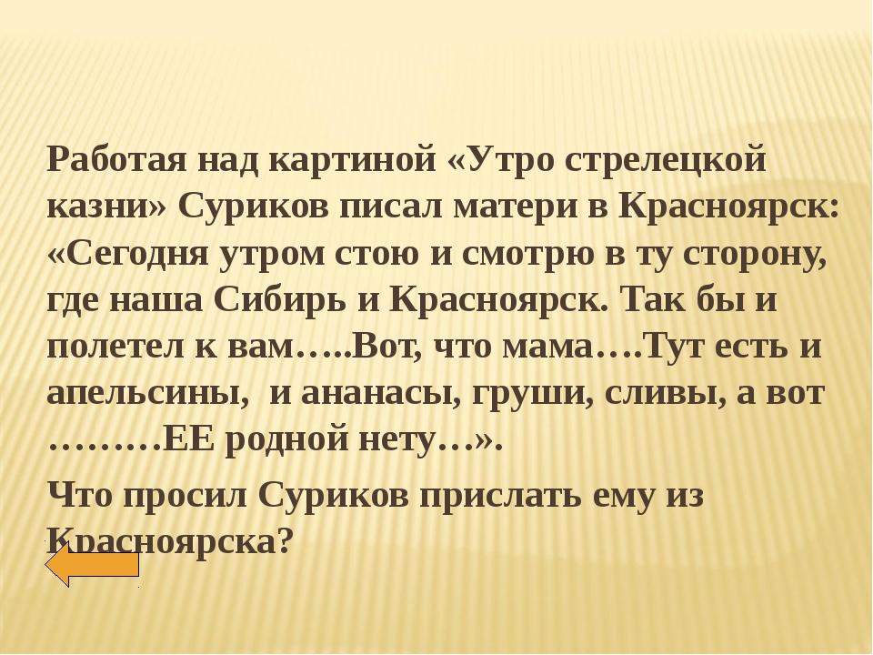 Работая над картиной «Утро стрелецкой казни» Суриков писал матери в Красноярс...
