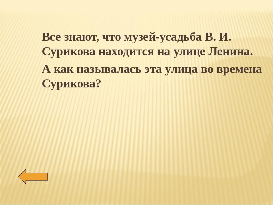 Все знают, что музей-усадьба В. И. Сурикова находится на улице Ленина. А как...