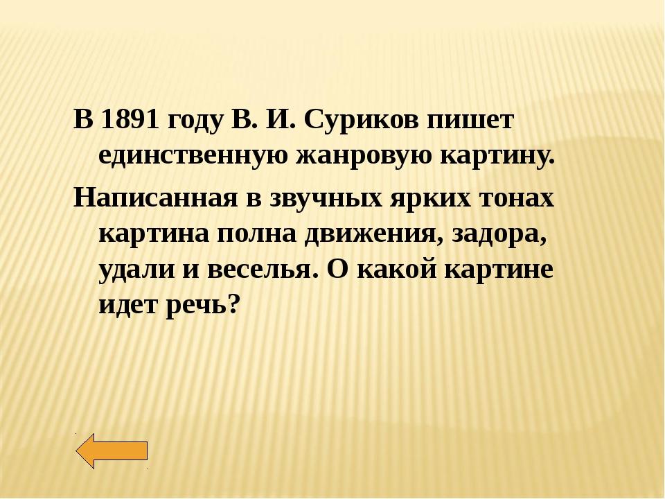 В 1891 году В. И. Суриков пишет единственную жанровую картину. Написанная в...
