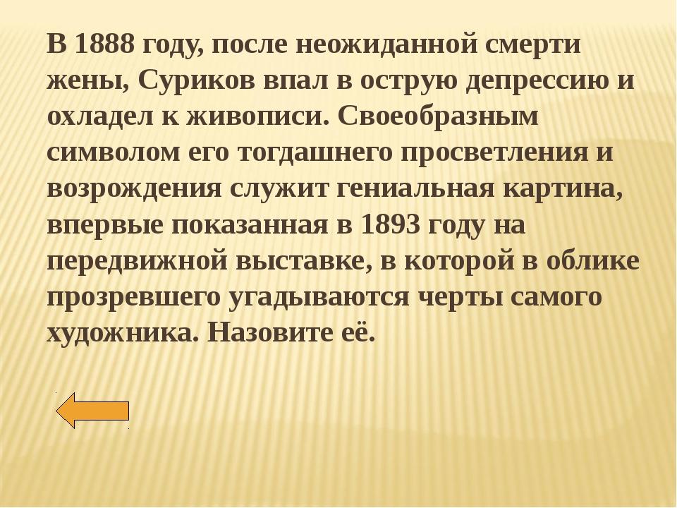 В 1888 году, после неожиданной смерти жены, Суриков впал в острую депрессию и...