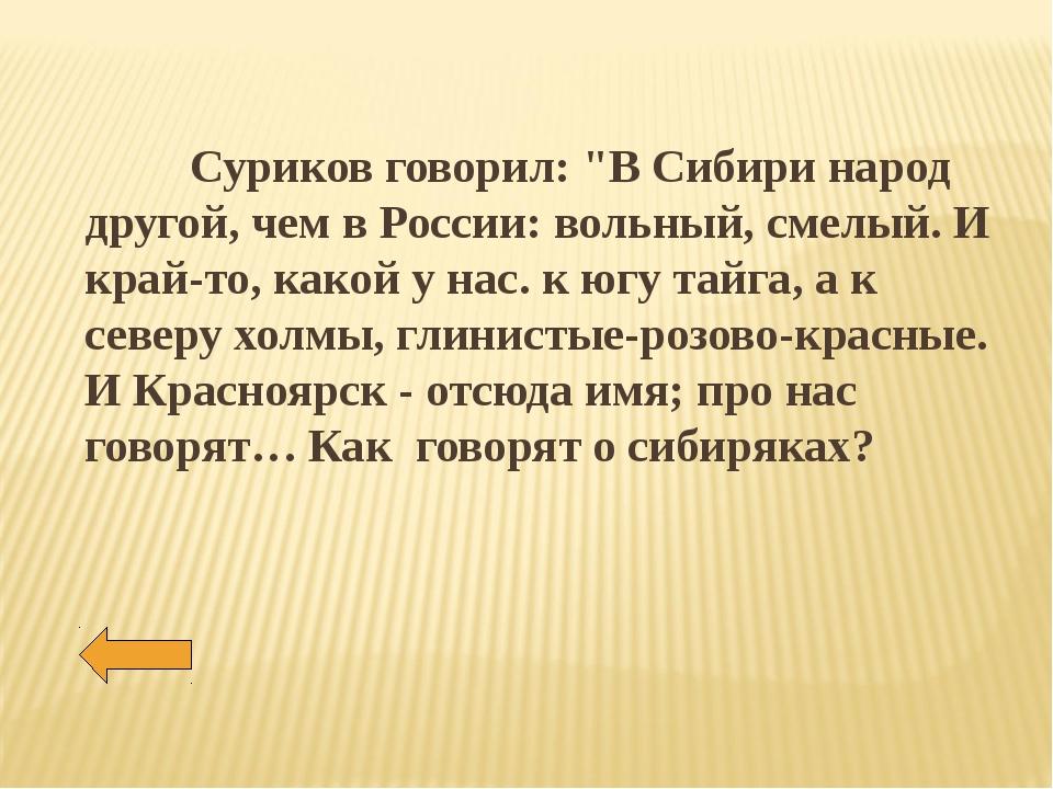 """Суриков говорил: """"В Сибири народ другой, чем в России: вольный, смелый. И кр..."""