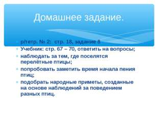 р/тетр. № 2: стр. 18, задание 8 Учебник: стр. 67 – 70, ответить на вопросы; н