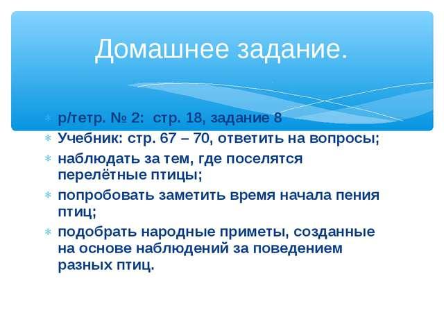 р/тетр. № 2: стр. 18, задание 8 Учебник: стр. 67 – 70, ответить на вопросы; н...