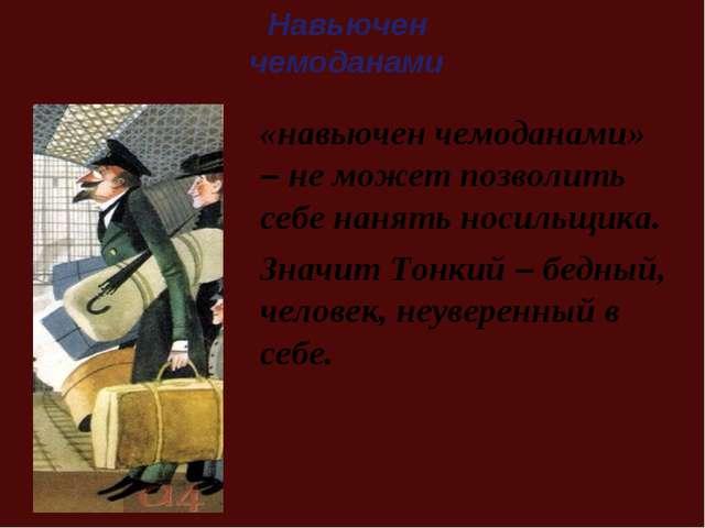«навьючен чемоданами» – не может позволить себе нанять носильщика. Значит Тон...