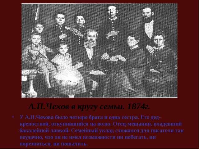 У А.П.Чехова было четыре брата и одна сестра. Его дед-крепостной, откупившийс...