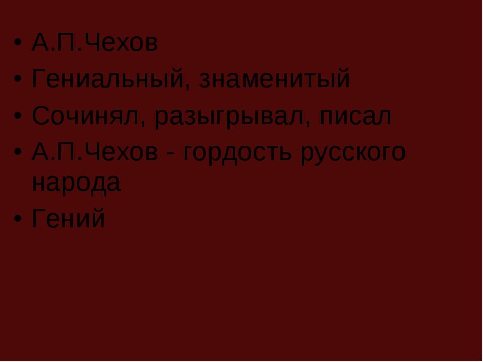А.П.Чехов Гениальный, знаменитый Сочинял, разыгрывал, писал А.П.Чехов - гордо...
