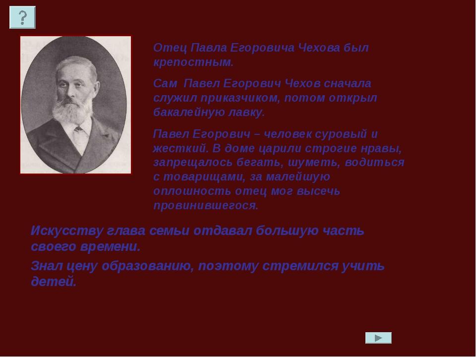 Отец Павла Егоровича Чехова был крепостным. Сам Павел Егорович Чехов сначала...