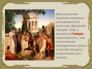 Музыкальная терапиявпервые упоминается в культуре Древней Греции. Еще у вел