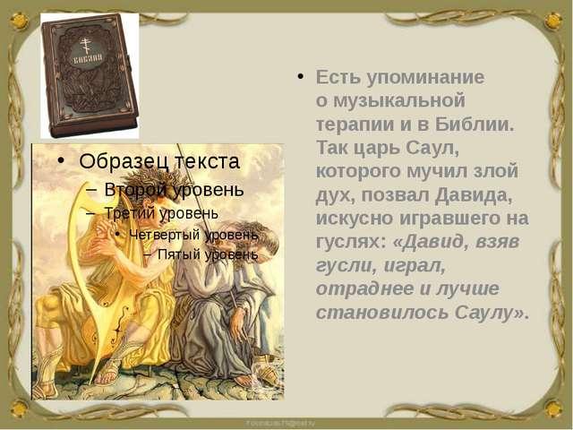 Есть упоминание омузыкальной терапиии в Библии. Так царьСаул, которого му...